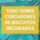 tudo-sobre-cortadores-de-biscoitos-decorados-sweetbite-banner.png